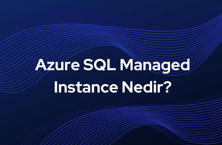 Azure SQL Managed Instance Nedir?