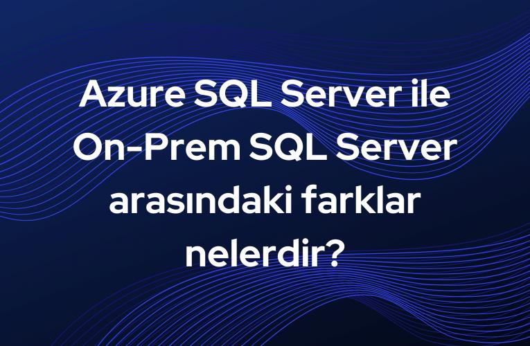 Azure SQL Server ile On-Prem SQL Server arasındaki farklar nelerdir?