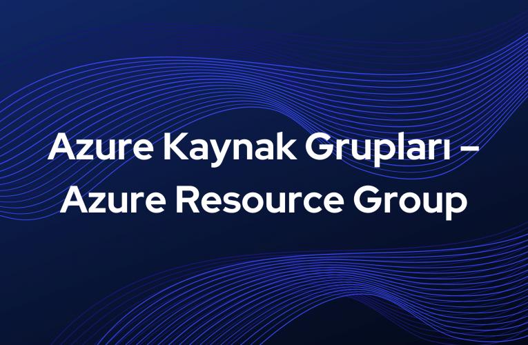 Azure Kaynak Grupları – Azure Resource Group