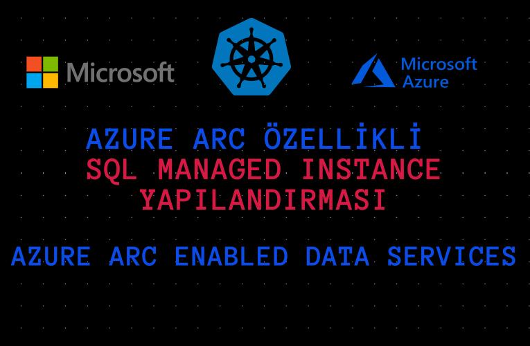 Azure Arc özellikli Veri Hizmetleri –  SQL Managed Instance Yapılandırması